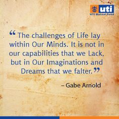 The challenges of Life lay within Our Minds. It is not in our capabilities that we Lack, but in Our Imaginations and Dreams that we falter. - Gabe Arnold