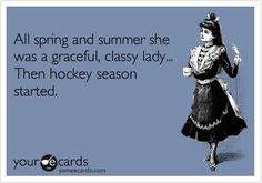 All spring and summer she was a graceful, classy lady... Then hockey season started.