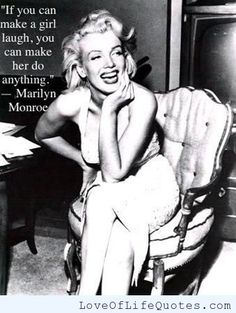 "Marilyn Monroe - ""If you can make a girl laugh, you can make her do anything."" - http://www.loveoflifequotes.com/funny/marilyn-monroe-if-you-can-make-a-girl-laugh-you-can-make-her-do-anything/"