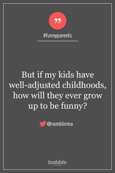 """Parenting Quote: """"But if my kids have well-adjusted childhoods, how will they ever grow up to be funny?"""" — ramblinma #funnyparents"""