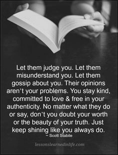 Quotes Let them judge you. Let them misunderstand you. let them gossip about you. Their opinions aren't your problems. You stay kind. committed to love and free in your authenticity. No matter what they do or say, don't you doubt your worth. Wisdom Quotes, True Quotes, Best Quotes, Motivational Quotes, Inspirational Quotes, Doubt Quotes, Worth Quotes, Sassy Quotes, Happiness Quotes