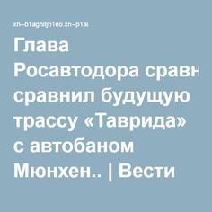 Глава Росавтодора сравнил будущую трассу «Таврида» с автобаном Мюнхен.. | Вести Крыма++