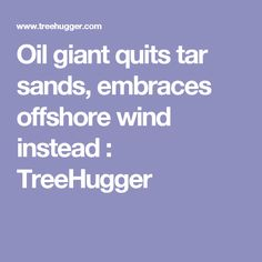 Oil giant quits tar sands, embraces offshore wind instead : TreeHugger