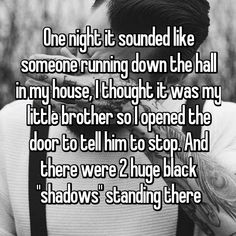 """One night it sounded like someone running down the hall in my house, I thought it was my little brother so I opened the door to tell him to stop. And there were 2 huge black """"shadows"""" standing there Scary Horror Stories, Short Creepy Stories, Real Ghost Stories, Spooky Stories, Short Stories, Creepy Facts, Creepy Stuff, Creepy Things, Random Stuff"""