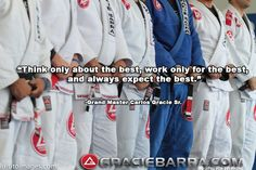 """Think only about the best, work only for the best, and always expect the best.""- Grand Master Carlos Gracie Sr."