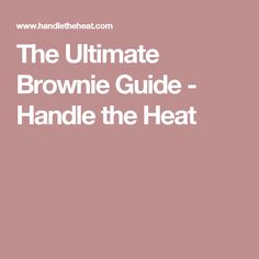 The Ultimate Brownie Guide - Handle the Heat