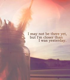 I may not be there yet, but I'm closer than yesterday.
