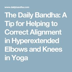 The Daily Bandha: A Tip for Helping to Correct Alignment in Hyperextended Elbows and Knees in Yoga