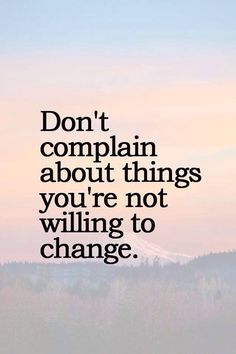 "A good reminder that ""If you don't like something change it; if you can't change it, change the way you think about it."" –Mary Engelbreit ... Don't complain about things you're not willing to work hard to do something about. LIKE and SHARE if you agree."