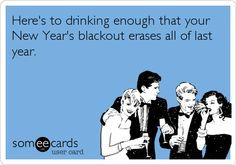 Funny New Year's Ecard: Here's to drinking enough that your New Year's blackout erases all of last year.