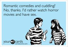 Romantic comedies and cuddling? No, thanks. I'd rather watch horror movies and have sex.