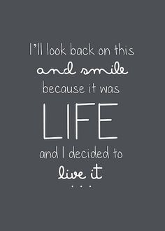 """I'll look back on this and smile, because this was life and I decided to live it."" `unkn #positive #quote positive quotes"