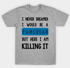 I Never Dreamed I Would Be a Pancreas - Type 1 Diabetes Shirt