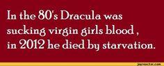 In tke 80 s Dracula wassucking virgin girls klood, in 2012 ke died by starvation.,funny pictures,auto,joke,Dracula,virgin,blood