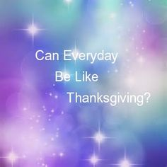 Blog Article: Can Everyday Be Like Thanksgiving? http://gloriahass.weebly.com/glorias-blog/can-everyday-be-like-thanksgiving