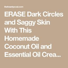 ERASE Dark Circles and Saggy Skin With This Homemade Coconut Oil and Essential Oil Cream : The Hearty Soul