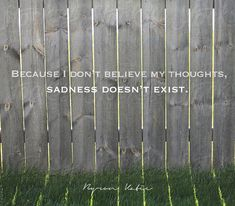 Because I don't believe my thoughts, sadness doesn't exist.  Be inspired by The Work of Byron Katie by reading the blog.