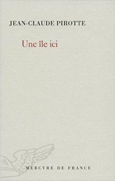 Une île ici / Jean-Claude Pirotte - [Paris] : Mercure de France, cop. 2014