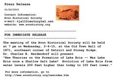 "The meeting of the Avon Historical Society will be held at 7 pm on Wednesday, 2-4-15, at the Old Town Hall of 1871, southeast corner of Detroit and Stoney Ridge. Dr. Charles E. Herdendorf will present  ""New Theories on the Formation of Lake Erie -- Was Lake Erie once a Shallow Salt Lake?  Evolution of Lake Erie from water levels 200 feet higher than today to 100 feet lower."" For more information, see  http://www.avonhistory.org/newindex.htm"