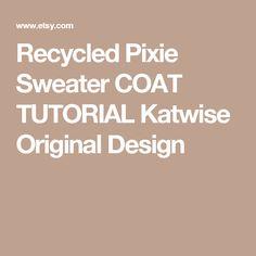 Recycled Pixie Sweater COAT TUTORIAL Katwise Original Design