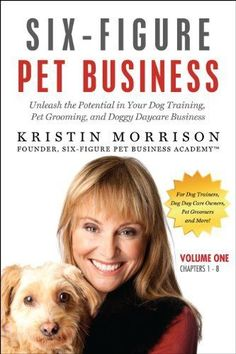 Six-Figure Pet Business: Unleash the Potential in Your Dog Training, Pet Grooming, and Doggy Daycare Business (Kindle Version: Volume One (Chapters 1-8)) by Kristin Morrison. $9.99