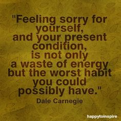 """""""Feeling sorry for yourself, and your present condition, is not only a waste of energy but the worst habit you could possible have."""" (Dale Carnegie)"""