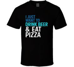 I Just Want To Drink Beer And Eat Pizza Funny Graphic T Shirt