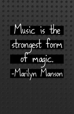 """Music is the strongest form of magic"" - Marilyn Manson"