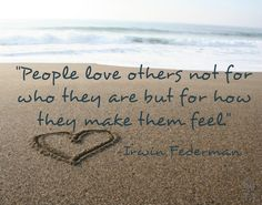 People love others not for who they are but for how they make them feel.-Irwin Federman