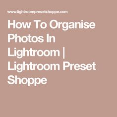 How To Organise Photos In Lightroom | Lightroom Preset Shoppe
