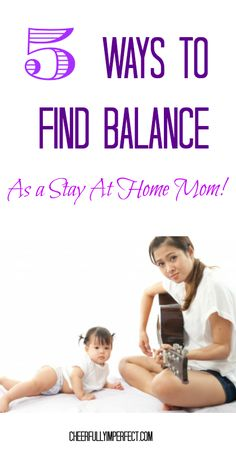 5 ways to find a healthy balance as a stay at home mom. http://cheerfullyimperfect.com/2014/03/28/healthy-balance-as-a-stay-at-home-mom/ #stayathomemom #parenting