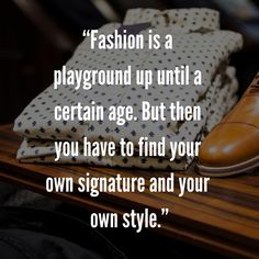 """""""Fashion is a playground up until a certain age. But then you have to find your own signature and your own style. Mens Fashion Quotes, Men Dress, Dress Shoes, Nicolas Ghesquière, Style Quotes, Playground, Finding Yourself, Age, Formal Shoes"""