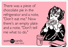 """There was a piece of chocolate pie in the refrigerator and a note, """"Don't eat me."""" Now there's an empty plate and a note, """"Don't tell me what to do."""""""