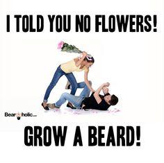 I Told You No Flowers. Grow A Beard! From Beardoholic.com