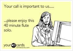 Your call is important to us.... please enjoy this 40 minute flute solo. lol