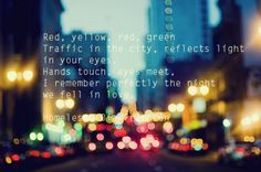 Red, yellow, red, green Traffic in the city, reflects light in your eyes. Hands touch, eyes meet, I remember perfectly the night we fell in love.
