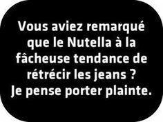 Vous aviez remarqué que le Nutella a la fâcheuse tendance de rétrécir les jeans ? Je pense porter plainte.