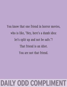 Daily Odd Compliment: You know that one friend in horror movies, who is like, Hey, heres a dumb idea: lets split up and not be safe. That friend is an idiot. You are not that friend. Daily Odd, That One Friend, My Best Friend, Funny Quotes, Love Quotes, Funny Memes, Quotable Quotes, Just In Case, Just For You