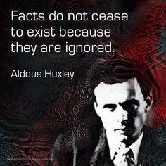 Facts. Let's use them. #intj. Facts do not cease to exist because they are ignored. Aldous Huxley, Quote