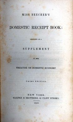 Miss Beecher's Domestic Receipt Book: Designed As A Supplement To Her Treatise On Domestic Economy.  By Catharine Esther Beecher  New York: Harper, 1850, c1846.    Catharine Beecher is another of the great and influential ladies of 19th century American culinary history. This volume was her most important cookbook. It was most successful, with at least 25 printings in 25 years.    Miss Beecher was a pioneer educator and home economist with a lifelong commitment to solving women's problems…