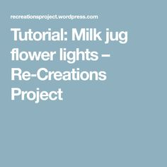 Tutorial: Milk jug flower lights – Re-Creations Project