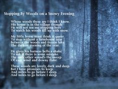 Stopping by Woods on a Snowy Evening ~ an absolutely beautiful poem by the magnificent Robert Frost. I remember my Mom reading me poems of his before I would go to bed sometimes - and many other great poets - I'm just sorry I never paid much attention to them until now. Such a melancholy poem...