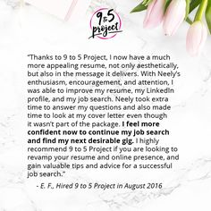"""Thanks to 9 to 5 Project, I now have a much more appealing resume, not only aesthetically, but also in the message it delivers. With Neely's enthusiasm, encouragement, and attention, I was able to improve my resume, my LinkedIn profile, and my job search. Neely took extra time to answer my questions and also made time to look at my cover letter even though it wasn't part of the package. I feel more confident now to continue my job search and find my next desirable gig. I highly recommend..."