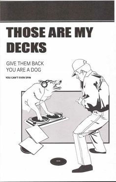 Those Are My Decks - Give Them Back - You Are A Dog - You Can't Even Spin