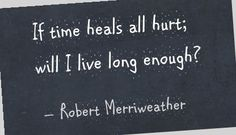 sarah merriweather | If time heals all hurt; will I live long enough? - Robert Merriweather