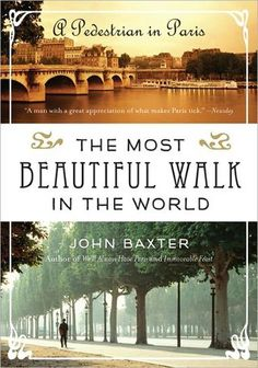 "The Most Beautiful Walk in the World by John Baxter  When you have a job giving ""literary walking tours"" of Paris, you have a particularly wonderful perspective on the secrets of the rues of Paris."