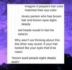 But imagine the highlights from the brow eyes. They're not flat brown, they usua. But imagine the highlights from the brow eyes. They're not flat brown, they usually have different tones in them hair brown eyes Tumblr Stuff, Tumblr Posts, Funny Quotes, Funny Memes, Hilarious, Bff Quotes, Funny Fails, Writing Prompts, Writing Tips