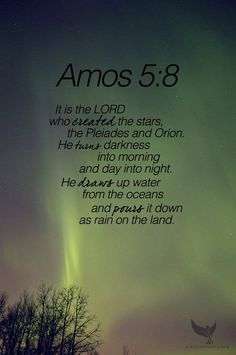 Amos 5:8 Elohim made the constellations Pleiades and Orion.     He turns deep darkness into dawn.     He turns day into night.     He calls for water from the sea         to pour it over the face of the earth.     His name is Yahweh.