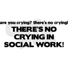 there's no crying in social work magnet. BS! I cry frequently. Just not in session. :)