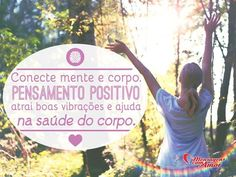Conecte mente e corpo. Pensamento positivo atrai boas vibrações e ajuda na saúde do corpo. #mente #corpo #pensamento #positivo #saude #corpo